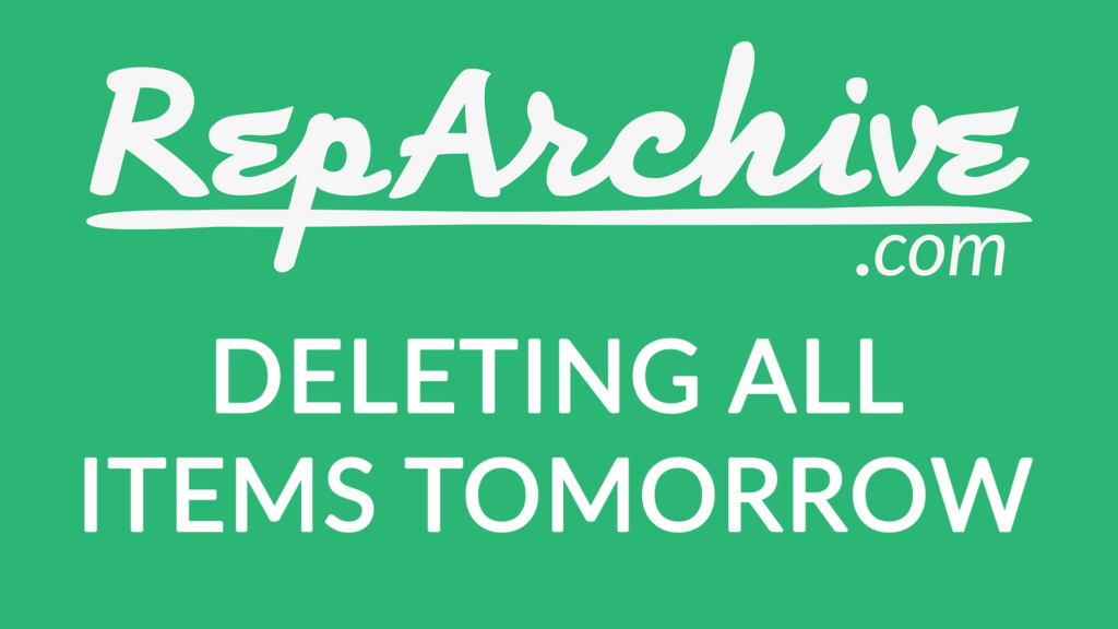 RepArchive Deleting All Items Tomorrow